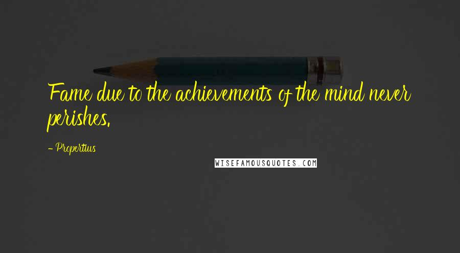 Propertius quotes: Fame due to the achievements of the mind never perishes.