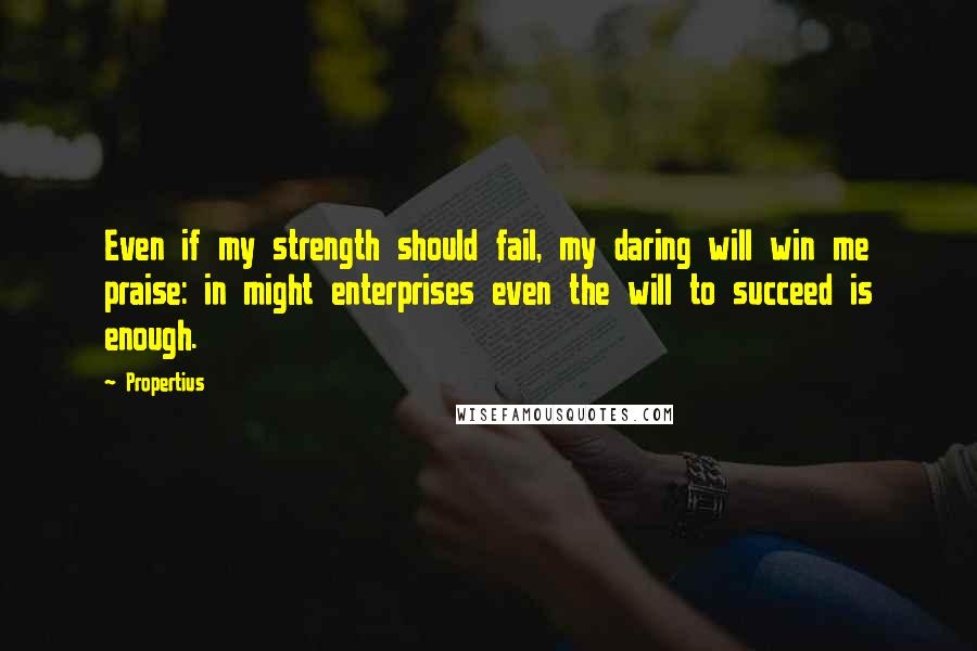 Propertius quotes: Even if my strength should fail, my daring will win me praise: in might enterprises even the will to succeed is enough.