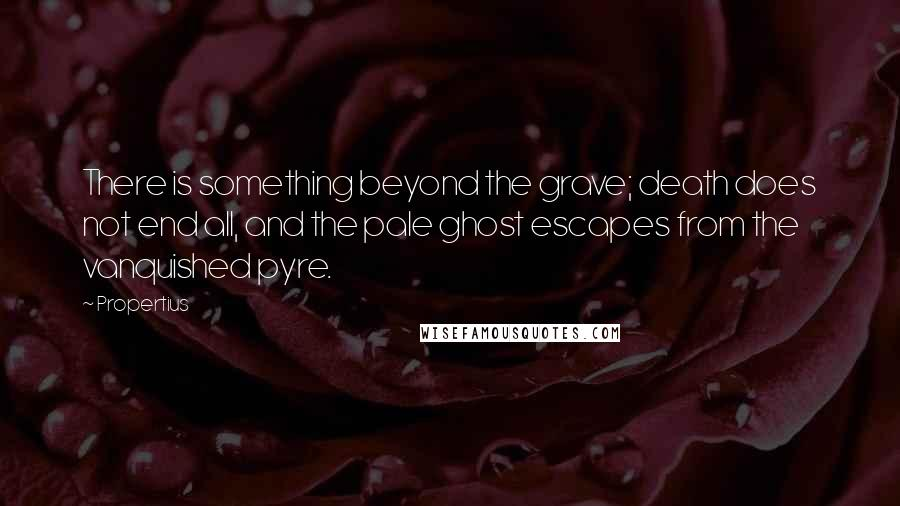 Propertius quotes: There is something beyond the grave; death does not end all, and the pale ghost escapes from the vanquished pyre.