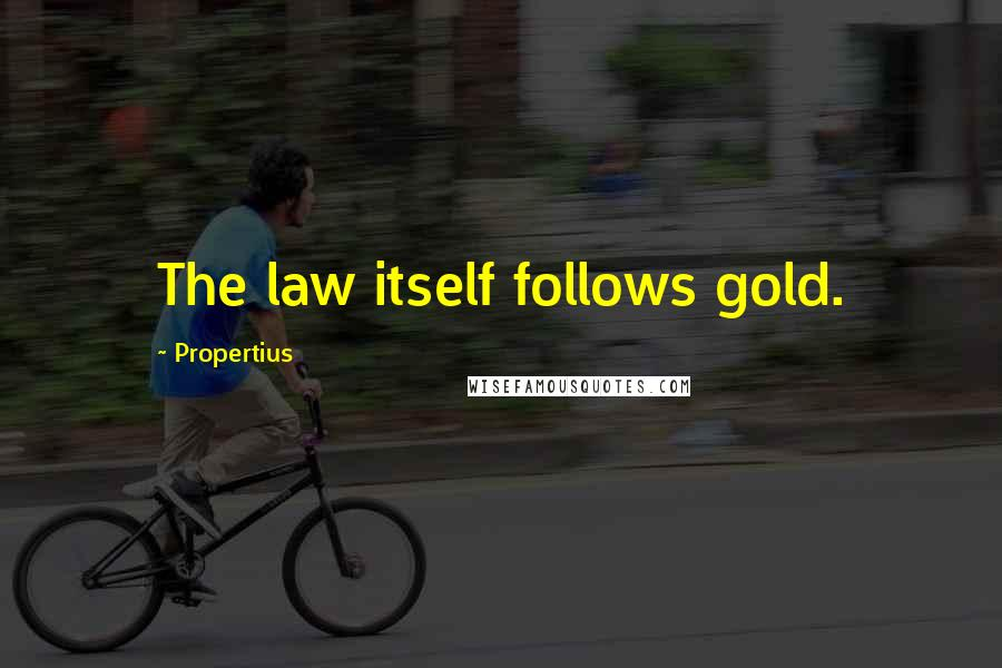 Propertius quotes: The law itself follows gold.