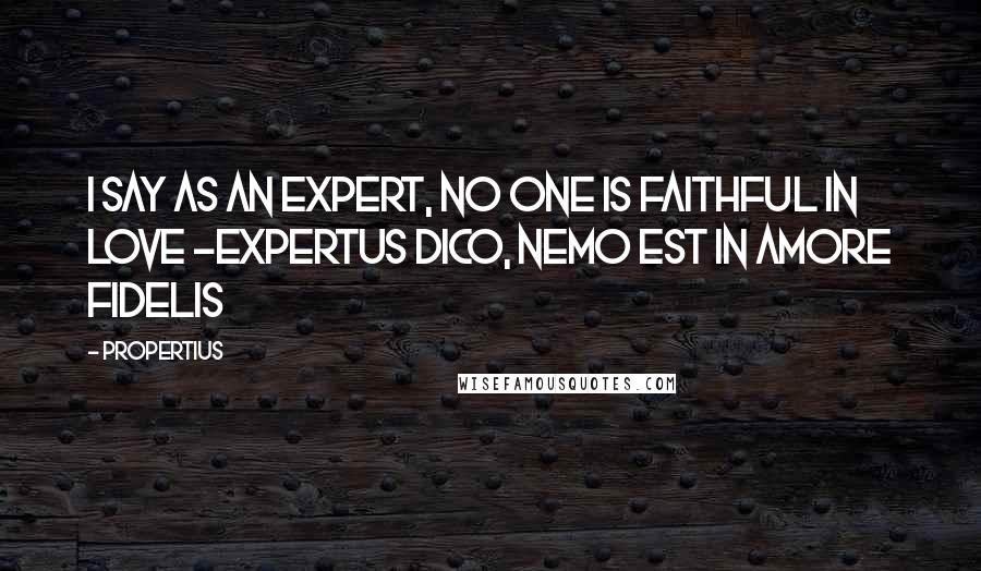 Propertius quotes: I say as an expert, no one is faithful in love -Expertus dico, nemo est in amore fidelis