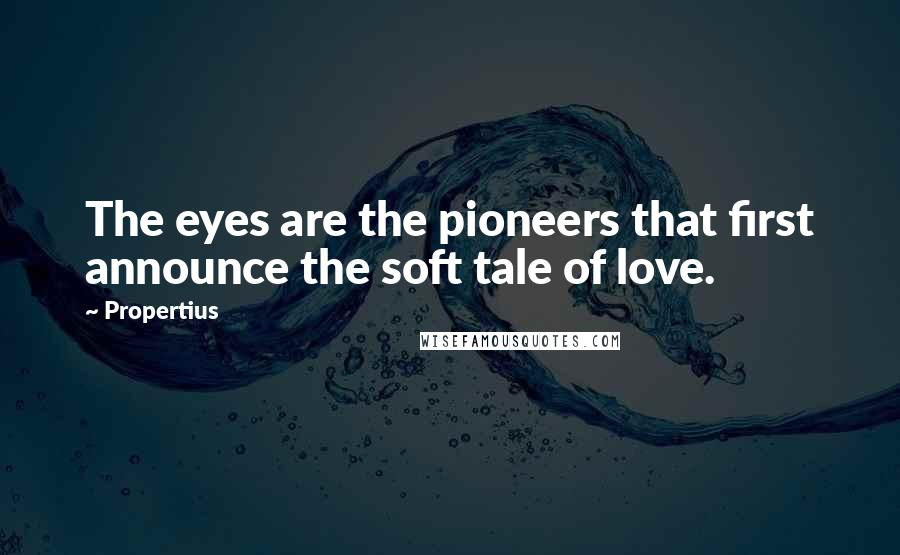 Propertius quotes: The eyes are the pioneers that first announce the soft tale of love.