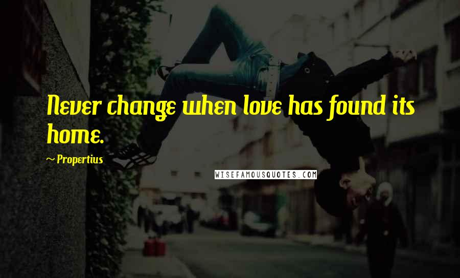 Propertius quotes: Never change when love has found its home.