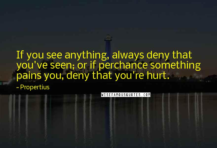 Propertius quotes: If you see anything, always deny that you've seen; or if perchance something pains you, deny that you're hurt.