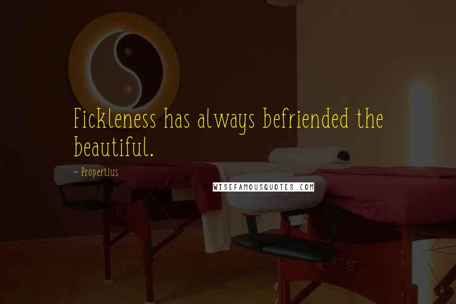 Propertius quotes: Fickleness has always befriended the beautiful.