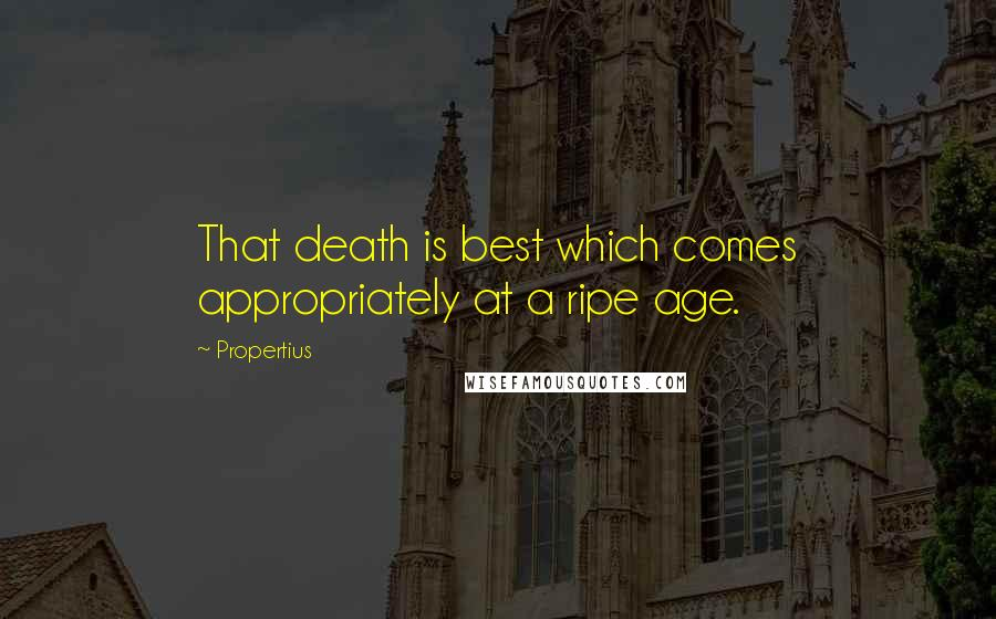 Propertius quotes: That death is best which comes appropriately at a ripe age.