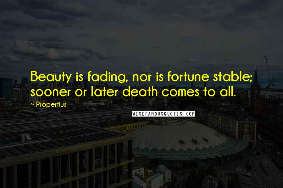 Propertius quotes: Beauty is fading, nor is fortune stable; sooner or later death comes to all.