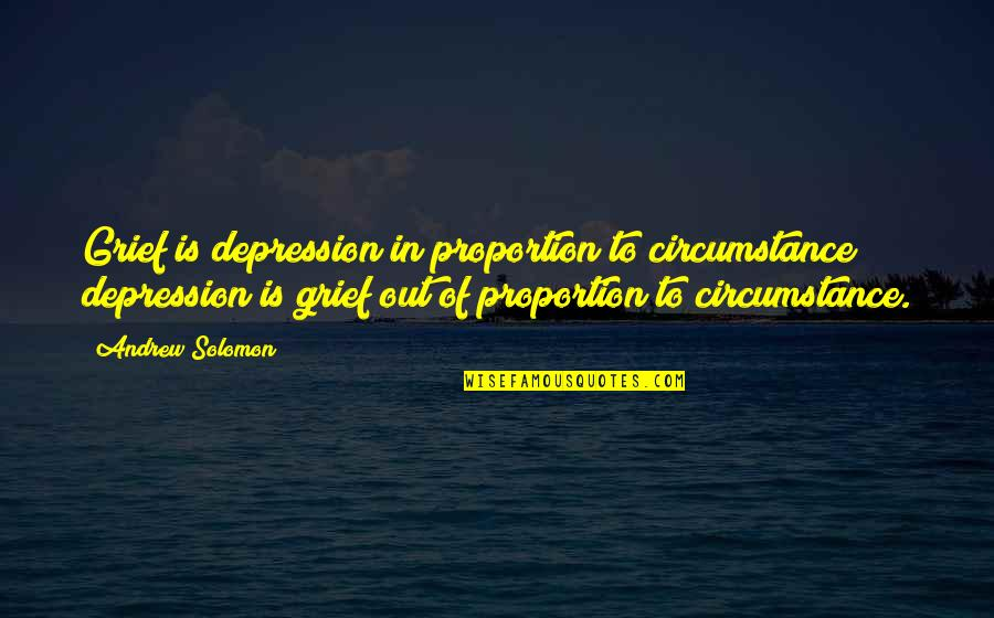 Proportion'd Quotes By Andrew Solomon: Grief is depression in proportion to circumstance; depression