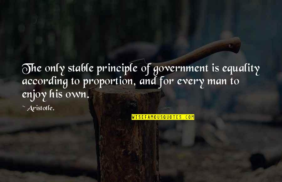 Proportion'd Quotes By Aristotle.: The only stable principle of government is equality