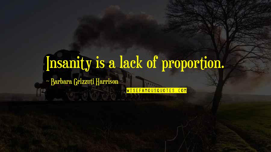 Proportion'd Quotes By Barbara Grizzuti Harrison: Insanity is a lack of proportion.