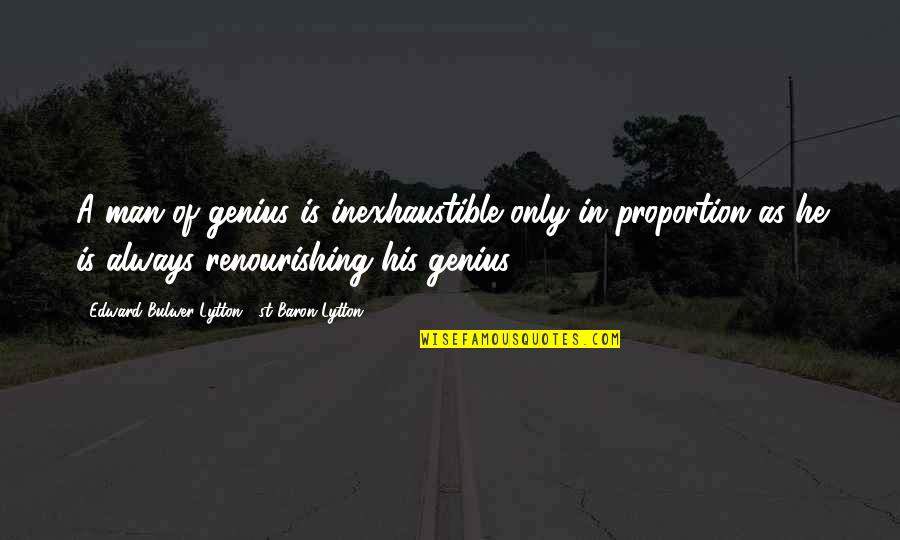 Proportion'd Quotes By Edward Bulwer-Lytton, 1st Baron Lytton: A man of genius is inexhaustible only in