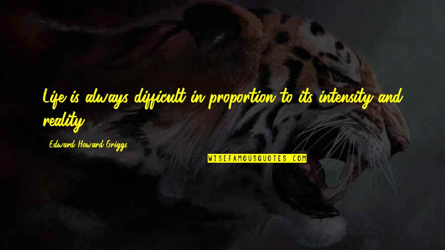 Proportion'd Quotes By Edward Howard Griggs: Life is always difficult in proportion to its