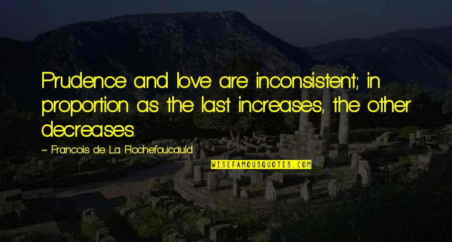 Proportion'd Quotes By Francois De La Rochefoucauld: Prudence and love are inconsistent; in proportion as
