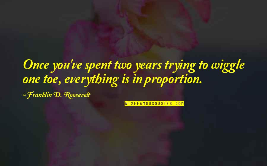 Proportion'd Quotes By Franklin D. Roosevelt: Once you've spent two years trying to wiggle