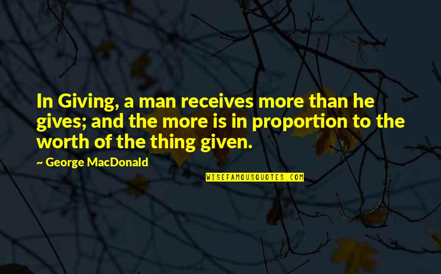 Proportion'd Quotes By George MacDonald: In Giving, a man receives more than he