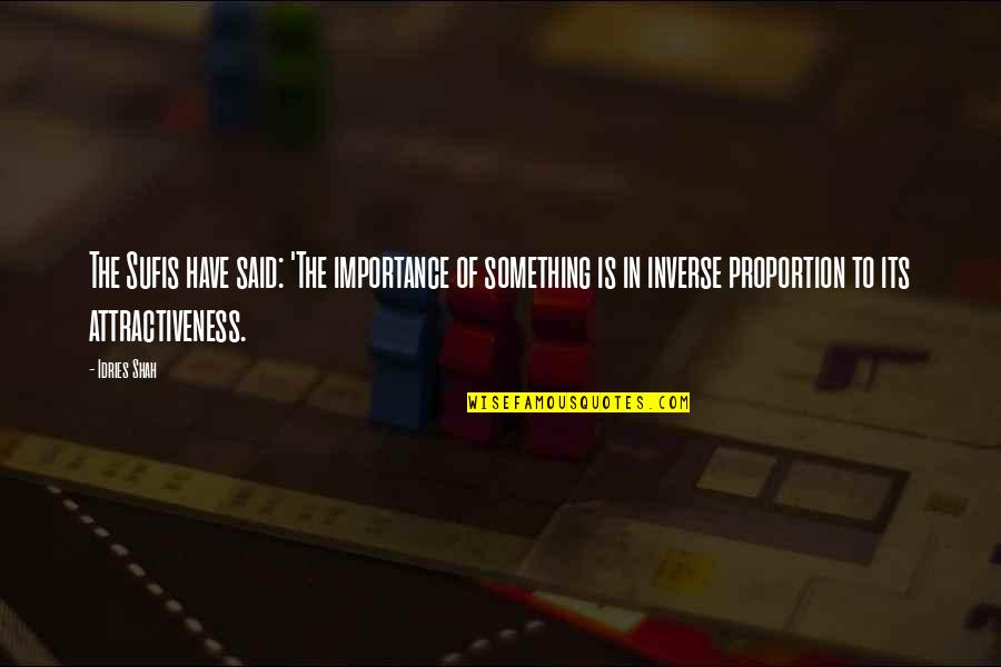 Proportion'd Quotes By Idries Shah: The Sufis have said: 'The importance of something