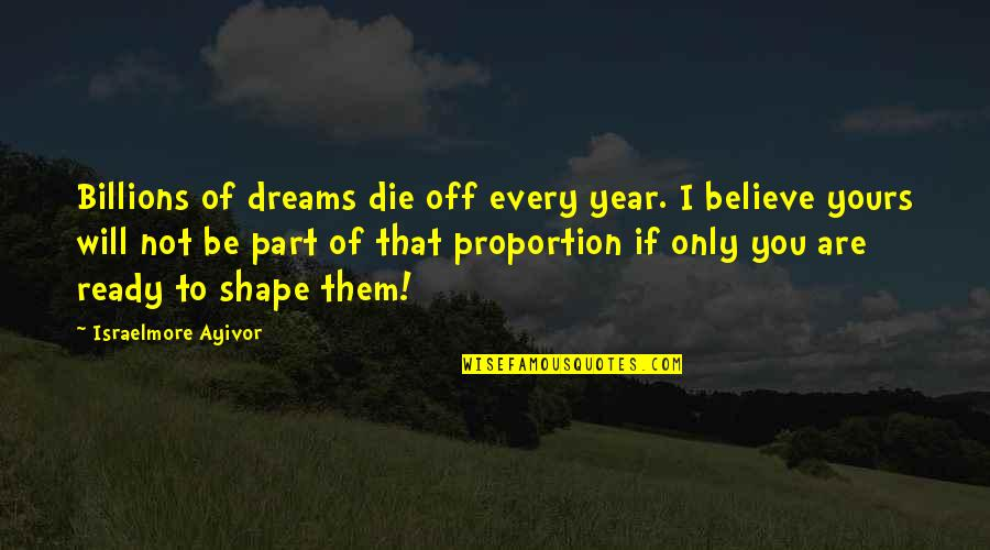 Proportion'd Quotes By Israelmore Ayivor: Billions of dreams die off every year. I
