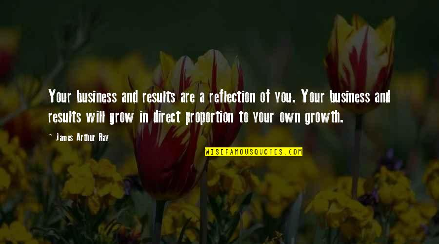 Proportion'd Quotes By James Arthur Ray: Your business and results are a reflection of
