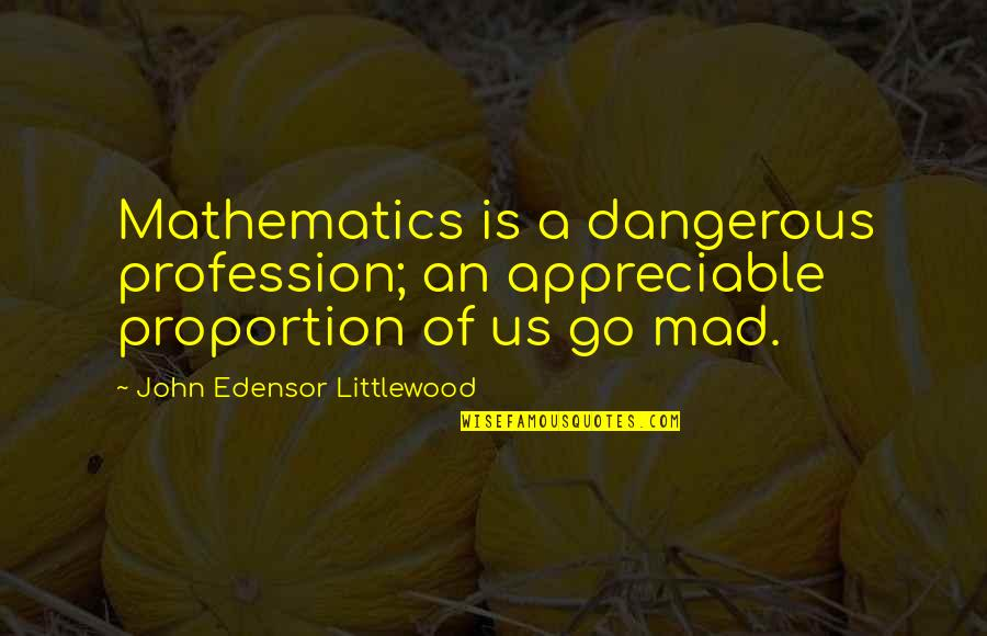 Proportion'd Quotes By John Edensor Littlewood: Mathematics is a dangerous profession; an appreciable proportion