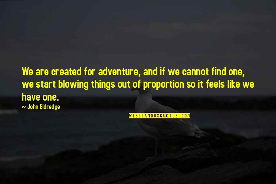Proportion'd Quotes By John Eldredge: We are created for adventure, and if we