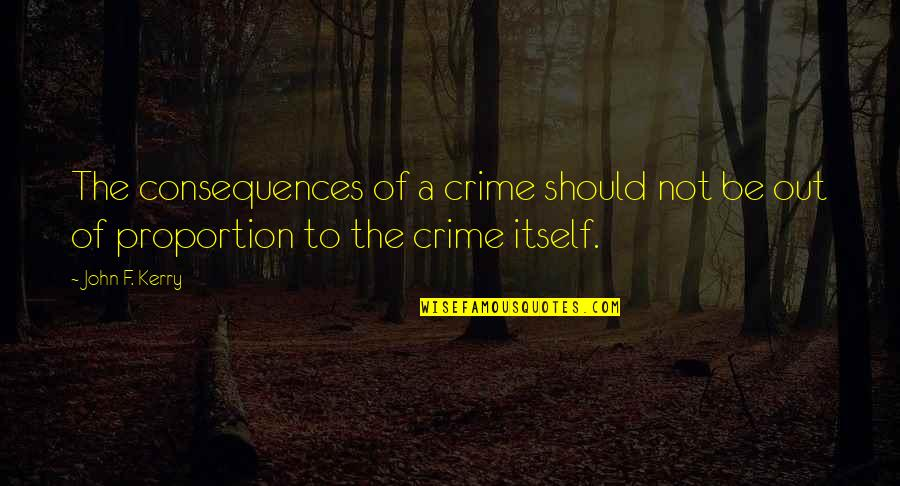 Proportion'd Quotes By John F. Kerry: The consequences of a crime should not be