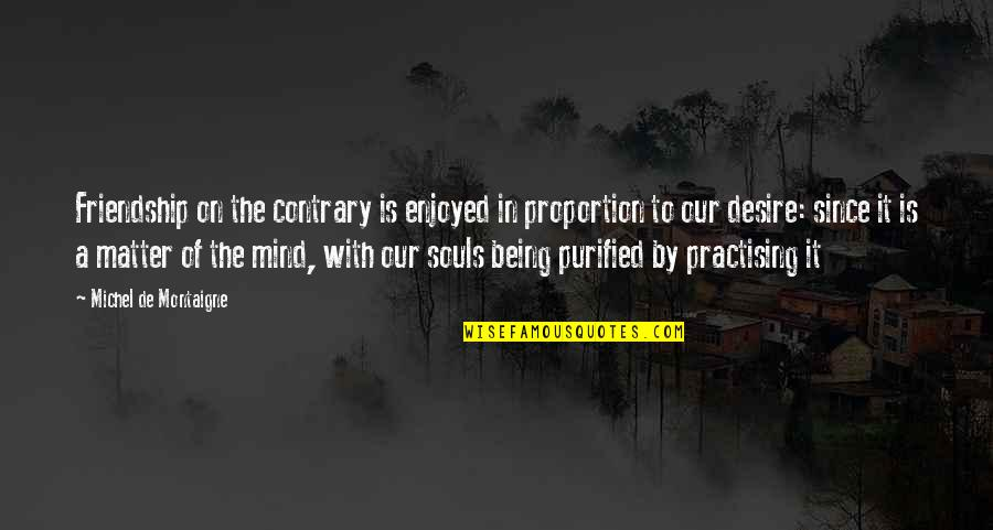 Proportion'd Quotes By Michel De Montaigne: Friendship on the contrary is enjoyed in proportion