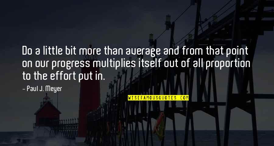 Proportion'd Quotes By Paul J. Meyer: Do a little bit more than average and
