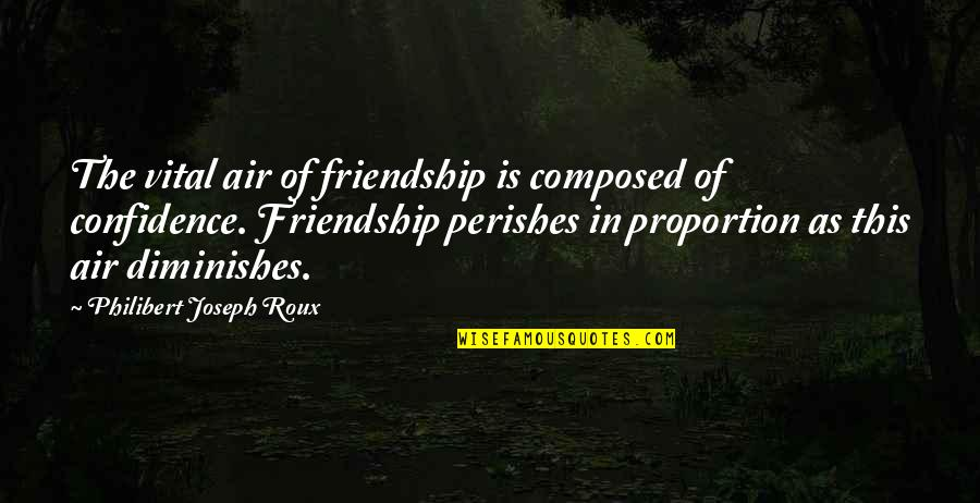 Proportion'd Quotes By Philibert Joseph Roux: The vital air of friendship is composed of