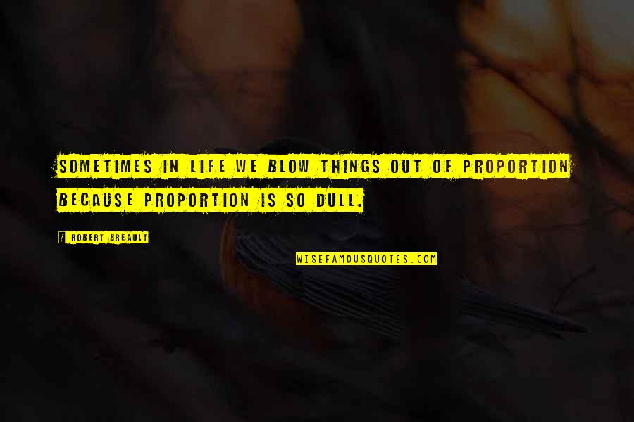 Proportion'd Quotes By Robert Breault: Sometimes in life we blow things out of
