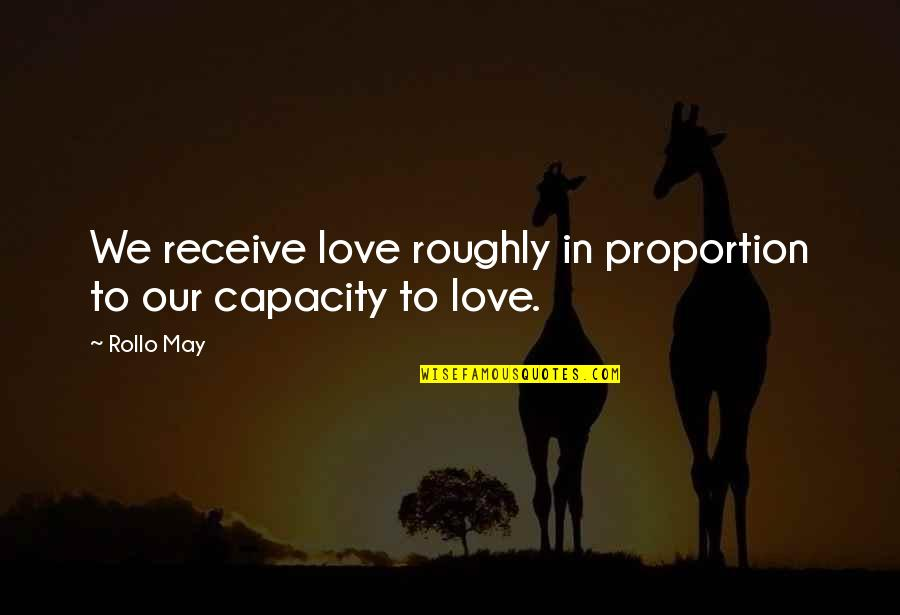 Proportion'd Quotes By Rollo May: We receive love roughly in proportion to our