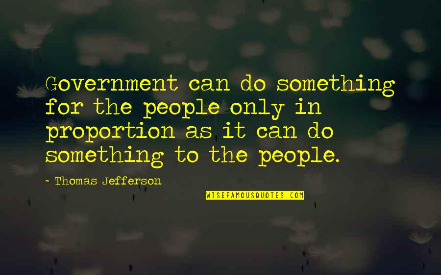 Proportion'd Quotes By Thomas Jefferson: Government can do something for the people only