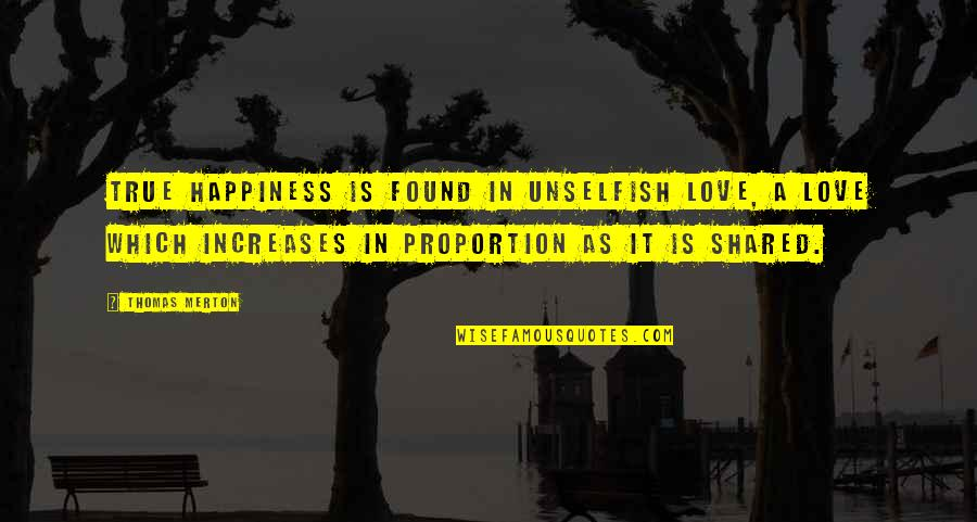 Proportion'd Quotes By Thomas Merton: True happiness is found in unselfish Love, A