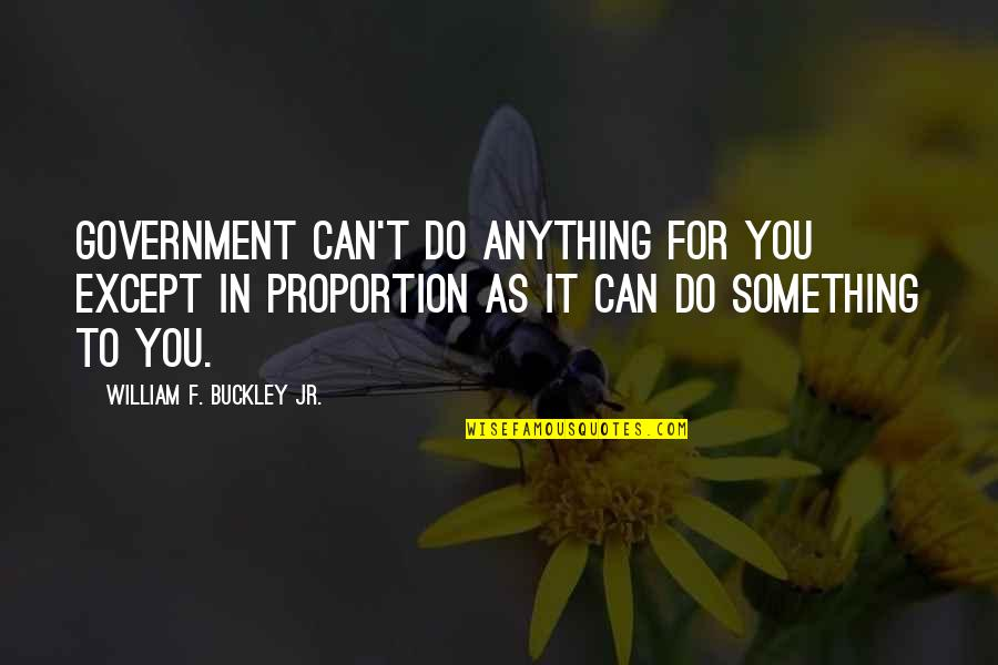 Proportion'd Quotes By William F. Buckley Jr.: Government can't do anything for you except in