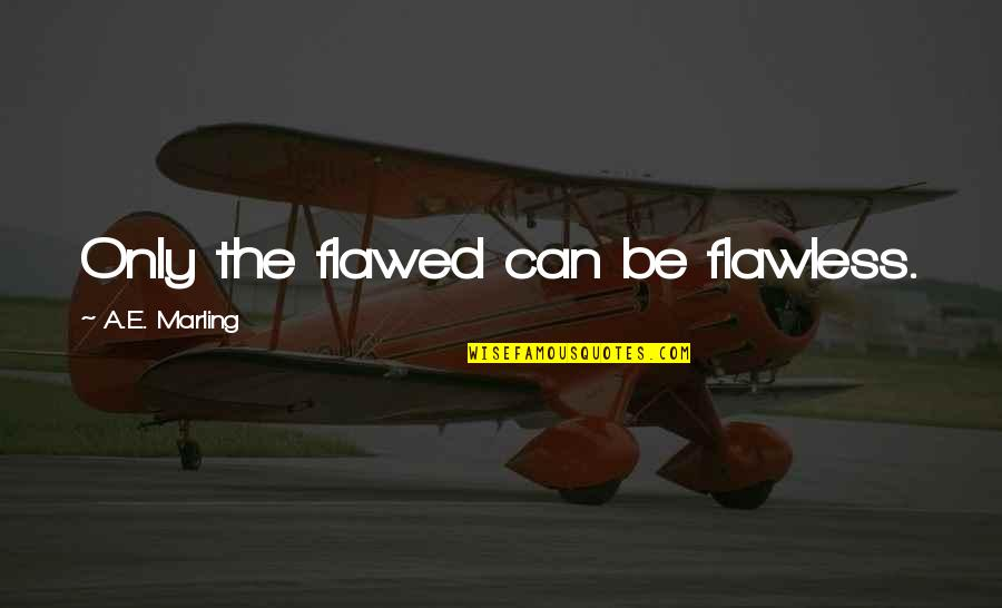 Propostition Quotes By A.E. Marling: Only the flawed can be flawless.