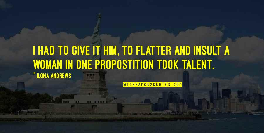 Propostition Quotes By Ilona Andrews: I had to give it him, to flatter