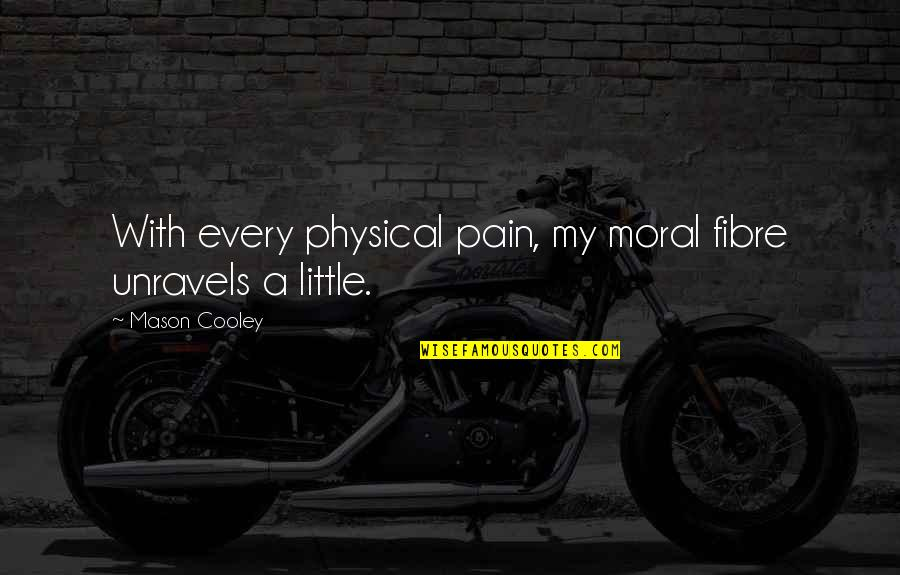 Propostition Quotes By Mason Cooley: With every physical pain, my moral fibre unravels