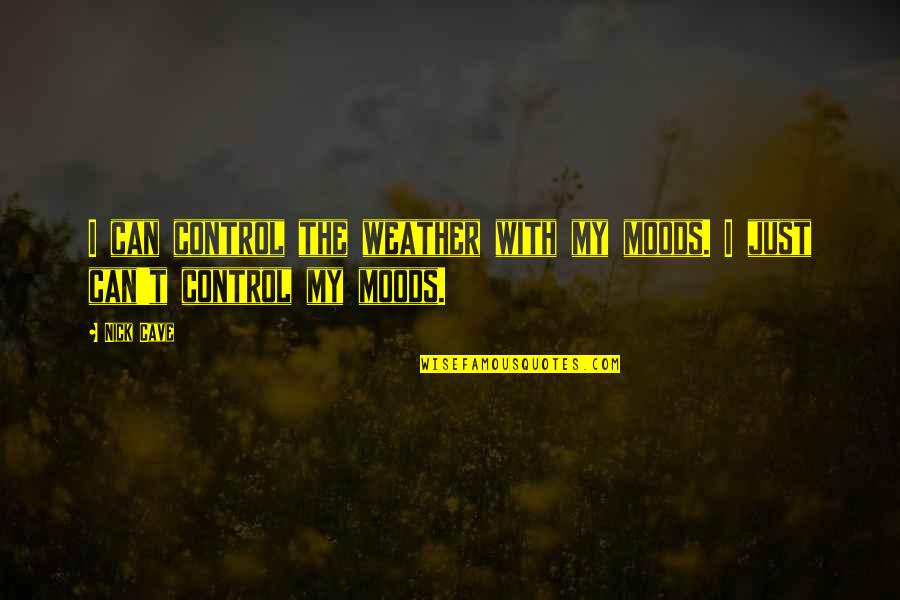 Propterea Quotes By Nick Cave: I can control the weather with my moods.