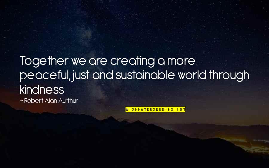 Propterea Quotes By Robert Alan Aurthur: Together we are creating a more peaceful, just