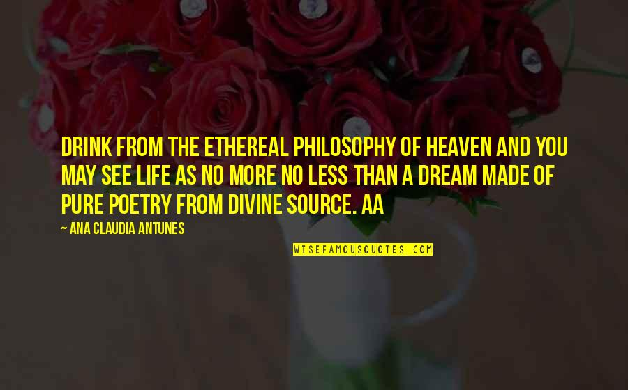 Prose And Poetry Quotes By Ana Claudia Antunes: Drink from the ethereal philosophy of Heaven and