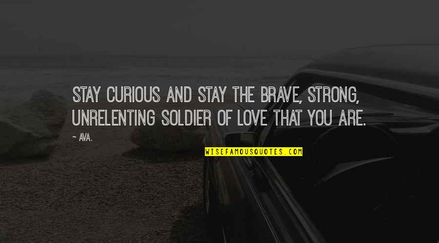 Prose And Poetry Quotes By AVA.: stay curious and stay the brave, strong, unrelenting