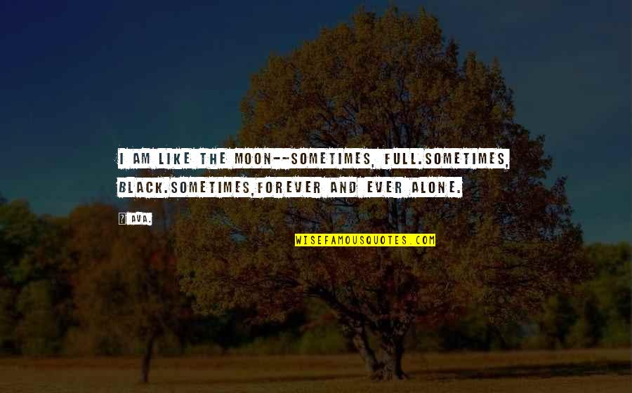 Prose And Poetry Quotes By AVA.: i am like the moon--sometimes, full.sometimes, black.sometimes,forever and