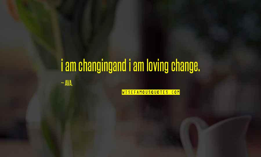 Prose And Poetry Quotes By AVA.: i am changingand i am loving change.