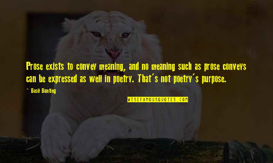 Prose And Poetry Quotes By Basil Bunting: Prose exists to convey meaning, and no meaning