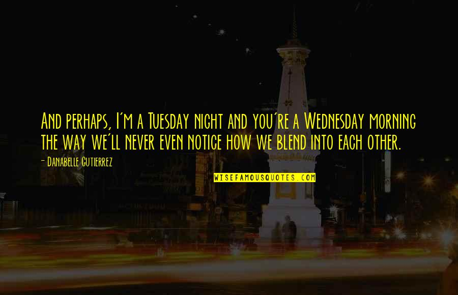 Prose And Poetry Quotes By Danabelle Gutierrez: And perhaps, I'm a Tuesday night and you're