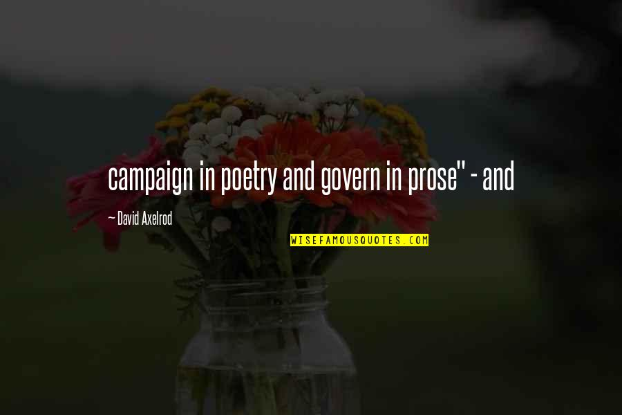 """Prose And Poetry Quotes By David Axelrod: campaign in poetry and govern in prose"""" -"""
