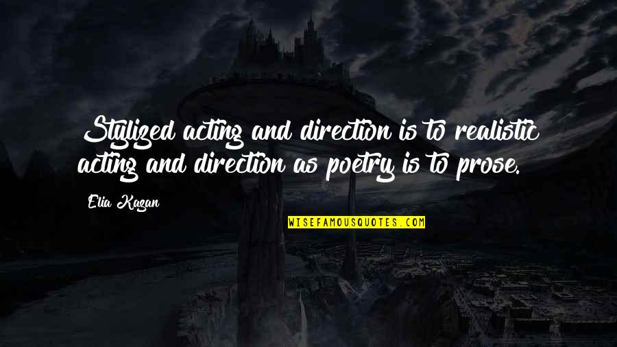 Prose And Poetry Quotes By Elia Kazan: Stylized acting and direction is to realistic acting