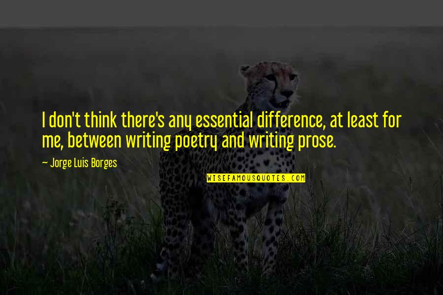 Prose And Poetry Quotes By Jorge Luis Borges: I don't think there's any essential difference, at