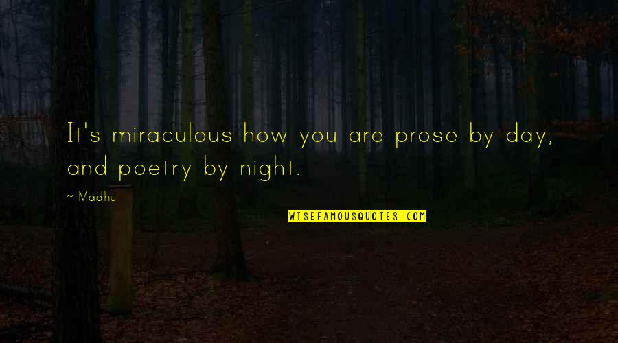 Prose And Poetry Quotes By Madhu: It's miraculous how you are prose by day,