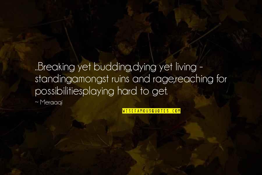 Prose And Poetry Quotes By Meraaqi: ..Breaking yet budding,dying yet living - standingamongst ruins