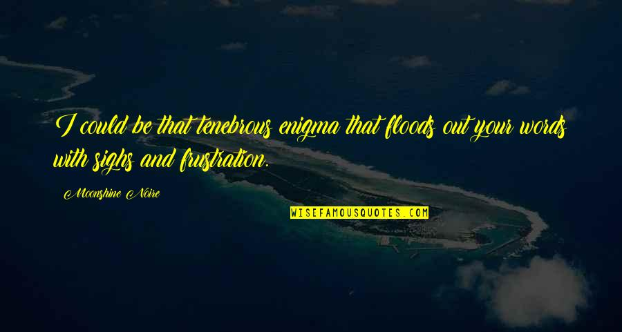Prose And Poetry Quotes By Moonshine Noire: I could be that tenebrous enigma that floods